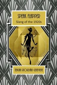 Speak Flapper, Slang of the 1920s by Teagan Ríordáin Geneviene